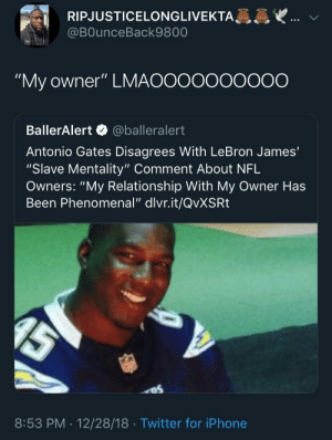 """Saw this today on twitter: RIPJUSTICELONGLIVEKTA  @BOunceBack9800  """"My owner"""" LMAOOooooOO0O  BallerAlert @balleralert  Antonio Gates Disagrees With LeBron James'  """"Slave Mentality"""" Comment About NFL  Owners: """"My Relationship With My Owner Has  Been Phenomenal"""" dlvr.it/QvXSRt  8:53 PM . 12/28/18 Twitter for iPhone Saw this today on twitter"""