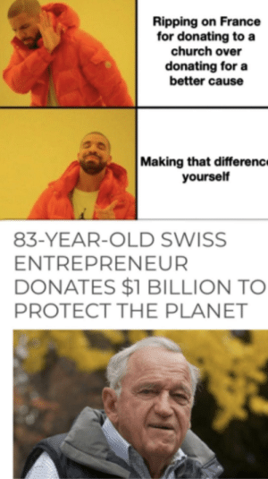 83 year old legend: Ripping on France  for donating to a  church over  donating for a  better cause  Making that differenc  yourself  83-YEAR-OLD SWISS  ENTREPRENEUR  DONATES $1 BILLION TO  PROTECT THE PLANET 83 year old legend