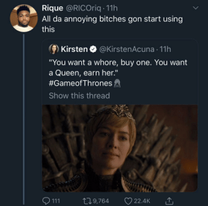 "Dank, Memes, and Target: Rique @RICOriq 11h  All da annoying bitches gon start using  this  ⑨ Kirsten @KirstenAcuna-11 h  ""You want a whore, buy one. You want  a Queen, earn her.""  #GameofThrones  Show this thread  111 t 9,764 22.4k If you can't handle a queen at her worst then by MGLLN MORE MEMES"