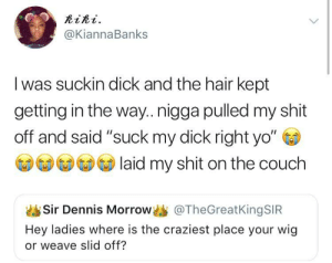"Dank, Memes, and Shit: RiRi.  @KiannaBanks  I was suckin dick and the hair kept  getting in the way..nigga pulled my shit  off and said ""suck my dick right yo""  Sal  laid my shit on the couch  Sir Dennis Morrow @TheGreatKingSIR  Hey ladies where is the craziest place your wig  or weave slid off? He won the snatch game by O-shi FOLLOW HERE 4 MORE MEMES."