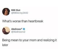 Mean, Mom, and Slut: RiRi Slut  @RiRiArmy2442  What's worse than heartbreak  Abdinoor2  @Abdinoorx2  Being mean to your mom and realizing it  later :(