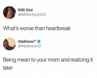 accurate https://t.co/WCXCPxS4la: RiRi Slut  @RİRİArmy2442  What's worse than heartbreak  Abdinoor2  @Abdinoorx2  Being mean to your mom and realizing it  later accurate https://t.co/WCXCPxS4la