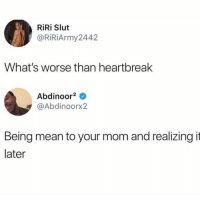 Best, Mean, and Dank Memes: RiRi Slut  @RiRiArmy2442  What's worse than heartbreak  Abdinoor2  @Abdinoorx2  Being mean to your mom and realizing it  later @thejokertv is the best new page out rn