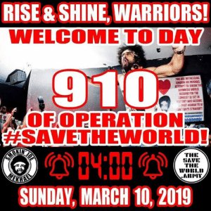 Love, Memes, and Sensational: RISE&SHINE WARRIORS!  WELCOME TO DAY  910  OFOPERATION  SAVETH EWORLD!  04:00  THE  GAVE  THE  ARIMY  SUNDAY, MARCH 10, 2019 Up at 0400!  TIME TO SAVE THE WORLD!  #RISEANDSHINE!  Welcome to day 910 of OPERATION #SAVETHEWORLD with General @smokinjoemekhael and @thesavetheworld.army!  #peaceful #REVOLUTIONARY #motivational #sensational #inspirational #JIUJITSU #healthy #OFFGRID #ORGANIC #PERMACULTURE #positive #BJJ #grappling #brazilianjiujitsu #FIGHTER #raw #ONEMEALADAY #vegan TWO-TIME GUINNESS WORLD RECORD BREAKING #DJ!  #cannabis #antivax #stop5G #chemtrails #GMO #fight for #FREEDOM!  OUR #LOVE WILL SAVE THE WORLD! WE WILL BE VICTORIOUS!