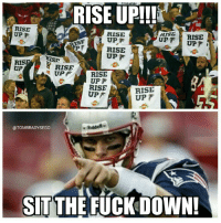 Memes, 🤖, and Ris: RISE UP!!!  RISE  UP F  RISE  RISE  ISF  UP  P F  T RISE  UPF  UPF i  UPF  RIS.  RISE  UP  RISE  UPF  UPT  RISE  RISE  UPf  OTOMBRADYSEGO  SIT THE FUCK DOWN! Rise Up!!!