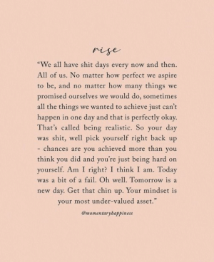 "new day: rise  ""We all have shit days every now and then.  All of us. No matter how perfect we aspire  to be, and no matter how many things we  promised ourselves we would do, sometimes  all the things we wanted to achieve just can't  happen in one day and that is perfectly okay.  That's called being realistic. So your day  was shit, well pick yourself right back up  - chances are you achieved more than you  did and you're just being hard on  think  you  yourself. Am I right? I think I am. Today  was a bit of a fail. Oh well. Tomorrow is a  new day. Get that chin up. Your mindset is  your most under-valued asset.""  @momentarybappiness"