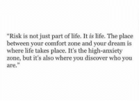 """Comfortable, Life, and Anxiety: """"Risk is not just part of life. It is life. The place  between your comfort zone and your dream is  where life takes place. It's the high-anxiety  zone, but it's also where you discover who you  are."""" https://t.co/nI6cA4gmeW"""