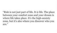 """Life, Anxiety, and Discover: """"Risk is not just part of life. It is life. The place  between your comfort zone and your dream is  where life takes place. It's the high-anxiety  zone, but it's also where you discover who you  are  35 http://iglovequotes.net/"""