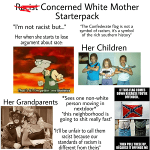 """Children, Confederate Flag, and Racism: Rist Concerned White Mother  Starterpack  """"I'm not racist but.""""  """"The Confederate flag is not a  symbol of racism, it's a symbol  of the rich southern history""""  Her when she starts to lose  argument about race:  Her Children  That's it! I'm gettin' me statistics  IF THIS FLAG COMES  DOWN BECAUSE YOU'RE  OFFENDED.  *Sees one non-white  Her Grandparents  person moving in  nextdoor*  """"this neighborhood is  going to shit really fast""""  """"It'll be unfair to call them  racist because our  standards of racism is  different from theirs""""  THEN PULL THESE UP,  BECAUSE IT OFFENDS ME Concerned white mother starterpack"""