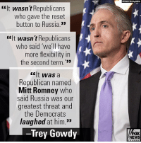 """On """"Fox News Sunday,"""" Trey Gowdy gave his take on the Democrats' recent history with Russia.: rIt wasn t Republicans  who gave the reset  button to Russia.  rit wasn t Republicans  who said 'we'll have  more flexibility in  the second term.'33  <lt was a  Republican named  Mitt Romney who  said Russia was our  greatest threat and  the Democrats  laughed at him.""""  Trey Gowdy  FOX  NEWS On """"Fox News Sunday,"""" Trey Gowdy gave his take on the Democrats' recent history with Russia."""