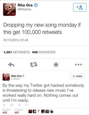 """Facepalm, Music, and Twitter: Rita Ora  @RitaOra  Dropping my new song monday if  this get 100,000 retweets  31/10/2014 07:45  1,381 RETWEETS 498 FAVORITES  Rita Ora  Follow  RitaOra  By the way my Twitter got hacked somebody  is threatening to release new music I've  worked really hard on. Nothing comes out  until I'm ready.  t3  RETWEETS  FAVORITES  433  497 """"Hacked"""""""