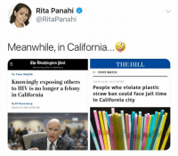 (GC): Rita Panahi  @RitaPanahi  Meanwhile, in California...  The Washington post  Democracy Dies in Darkness  THE HILL  ← STATE WATCH  To Your Health  Knowingly exposing others  to HIV is no longer a felony  in California  uly 26,2018-1033 AM ED  People who violate plastic  straw ban could face jail time  in California city  a felonystraw  By ElI Rosenberg  October 10, 2017 at 07 AM (GC)