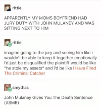 "jury duty: rittie  APPARENTLY MY MOMS BOYFRIEND HAD  JURY DUTY WITH JOHN MULANEY AND WAS  SITTING NEXT TO HIM  rittie  imagine going to the jury and seeing him like i  wouldn't be able to keep it together emotionally  i'd just be disqualified the plaintiff would be like  ""he stole my assets"" and i'd be like I Have Fired  The Criminal Catcher  smythas  John Mulaney Gives You The Death Sentence  (ASMR) jury duty"