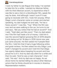 "🙌😳😢😊This gave us all the feels 💔❤💔❤❤❤ REPRESENTATION MATTERS StarWars RogueOne Mexico Mexican accents orgullo DiegoLuna: river alwaysknew  took my father to see Rogue One today. I've wanted  to take him for a while. I wanted my Mexican father  with his thick Mexican accent, to experience what it  was like to see a hero in a blockbuster film, speak the  way he does. And although l wasn't sure if it was  going to resonate with him, took him anyway. When  Diego Luna's character came on screen and started  speaking, my dad nudged me and said, ""he has a  heavy accent.' was like, ""Yup."" When the film was  over and we were walking to the car, he turns to me  and says, ""did you notice that he had an accent?"" And  said, ""Yeah dad, just like yours."" Then my dad asked  me if the film had made a lot of money. I told him it  was the second highest grossing film of 2016 despite  it only being out for 18 days in 2016 (since new year  just came around). He then asked me if people liked  the film, l told him that it had a huge following online  and great reviews. He then asked me why Diego Luna  hadn't changed his accent and l told him that Diego  has openly talked about keeping his accent and how  proud he is of it. And my dad was silent for a while and  then he said, ""And he was a main character.' And I  said, ""He was."" And my dad was so happy. As we  drove home he started telling me about other Mexican  actors that he thinks should be in movies in America  Representation matters 🙌😳😢😊This gave us all the feels 💔❤💔❤❤❤ REPRESENTATION MATTERS StarWars RogueOne Mexico Mexican accents orgullo DiegoLuna"