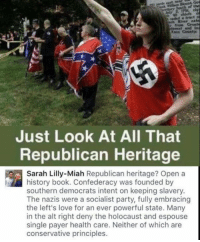 Love, Memes, and Party: River exte  Knos County  Just Look At All That  Republican Heritage  Sarah Lilly-Miah Republican heritage? Open a  history book. Confederacy was founded by  southern democrats intent on keeping slavery.  The nazis were a socialist party, fully embracing  the left's love for an ever powerful state. Many  in the alt right deny the holocaust and espouse  single payer health care. Neither of which are  conservative principles. (GC)
