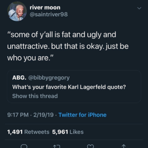 """Blackpeopletwitter, Funny, and Iphone: river moorn  @saintriver98  """"some of y'all is fat and ugly and  unattractive. but that is okay. just be  who you are.""""  ABG. @bibbygregory  What's your favorite Karl Lagerfeld quote?  Show this thread  9:17 PM 2/19/19 Twitter for iPhone  1,491 Retweets 5,961 Likes Some say I'm ruthless, some say I'm the grim"""