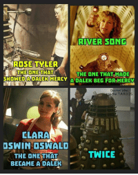 Tyler: RIVER SONG  ROSE TYLER  THE ONE THAT THE ONE THAT MADE  SHOWED A DALEK MERCY  A DALEK BEG FOR!MER  Doctor Who  the TA,R,D  CLARA  DSWIN OSWALD  TWICE  THE ONE THAT  BECAME A DALEK