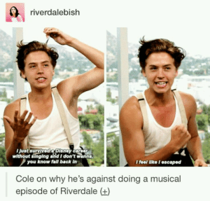 Fall, Singing, and Back: riverdalebish  ust survived aDisney career  without singing and I don't wanna  you know fall back in  Cole on why he's against doing a musical  episode of Riverdale (+)  feel like I escaped Escaped