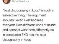 "Music, Best, and Exo: @riverflowsincy  ""best discography in kpop"" is such a  subjective thing. The argument  shouldn't even exist because  everyone likes different kinds of music  and connect with them differently. so  in conclusion EXO has the best  discography in kpop did i write this?"