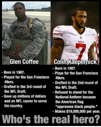 "San Francisco 49ers, Colin Kaepernick, and Memes: Rivers  49ERS  Colin Kaepernick  Glen Coffee  Born in 1987.  Born in 1987.  Plays for the San Francisco  Played for the San Francisco  49ers.  49ers.  Drafted in the 2nd round of  Drafted in the 3rd round of  the NFL Draft.  the NFL Draft.  Refused to stand for the  Gave up millions of dollars  National Anthem because  and an NFL career to serve  the American flag  his country.  ""oppresses black people.""  Makes $19,000,000 per year.  Who's the real hero? I know this whole deal is kinda dead or at a stale point but this is still a valid point!! 💯"