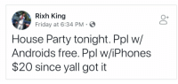 BlackBerry, Friday, and Party: Rixh King  Friday at 6:34 PM  O+  House Party tonight. Ppl w/  Androids free. Ppl w/iPhones  $20 since yall got it beyoncescock:how about blackberry users?