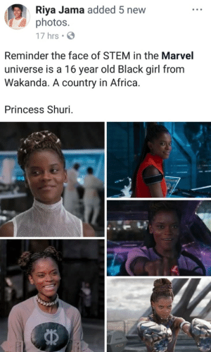 marvel universe: Riya Jama added 5 new  photos.  17 hrs  Reminder the face of STEM in the Marvel  universe is a 16 year old Black girl from  Wakanda. A country in Africa.  Princess Shuri.