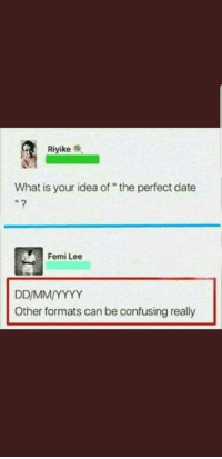 "Date, What Is, and Idea: Riyike C.  What is your idea of""the perfect date  Femi Lee  Other formats can be confusing really Anyone up for a date?"