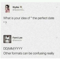 "Memes, Date, and What Is: Riyike  @Queentito  What is your idea of"" the perfect date  Femi Lee  @femscie  Other formats can be confusing really A perfect date via /r/memes https://ift.tt/2ODGlnR"