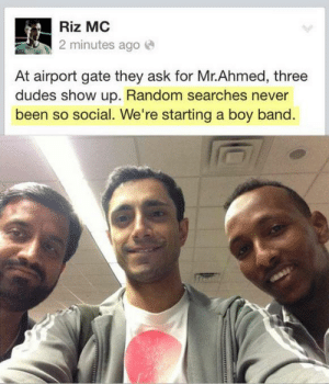"Love, Saw, and Target: Riz MC  2 minutes ago e  At airport gate they ask for Mr.Ahmed, three  dudes show up. Random searches never  been so social. We're starting a boy band madlori:  soyeahso:  busyasabree:  wolvensnothere:  orangemuses:  robowolves:  trimcoast:   my hand slipped  with their new hit song, ""Randomly Searching 4 U""  I love this post so much  I think this one's an Always Reblog, because the picture, the illustration, and the song title are just too damn perfect together.  I remember this post from ages ago, and you guys, Riz Ahmed is the actor fromthe Night Of (US) and is going to be in Rogue One.  Yeah this is the first time I've seen this post since I became aware of him and I was like whoooaaaa.  I first saw him in ""Nightcrawler"" and I was like…duuuuuuude that's the guy from the Ahmed3 post."