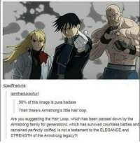 Family, Memes, and Hair: rizaoftheowls:  lamthedukeofurl  98% of this image is pure badass  Then there's Armstrong's little hair loop.  Are you suggesting the Hair Loop, which has been passed down by the  Amstrong family for generations, which has survived countless battles and  remained perfectly coiffed, is not a testament to the ELEGANCE and  STRENGTH of the Armstrong legacy?