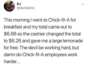 Chick-Fil-A, Work, and Devil: RJ  @darkskinnj  This morning I went to Chick-fil-A for  breakfast and my total came out to  $6.66 so the cashier changed the total  to $6.26 and gave me a large lemonade  for free. The devil be working hard, but  damn do Chick-fil-A employees work  harder... Yes he is
