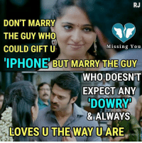 Iphone, Memes, and 🤖: RJ  DON'T MARRY  THE GUY WHO  COULD GIFT U  IPHONE BUT MARRY THE GUY  Missing You  WHO DOESN'T  EXPECT ANY  DOWR  & ALWAYS  LOVES U THE WAY U ARE
