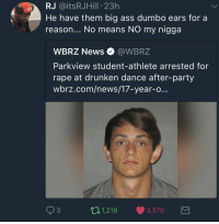 <p>Ear me out (via /r/BlackPeopleTwitter)</p>: RJ @itsRJHill 23h  He have them big ass dumbo ears for a  reason... No means NO my nigga  WBRZ News Ф @WBRZ  Parkview student-athlete arrested for  rape at drunken dance after-party  wbrz.com/news/17-year-o...  93  11,219 3,370 <p>Ear me out (via /r/BlackPeopleTwitter)</p>