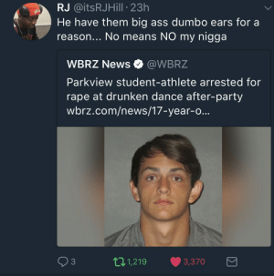 Ear me out: RJ @itsRJHill 23h  He have them big ass dumbo ears for a  reason... No means NO my nigga  WBRZ News Ф @WBRZ  Parkview student-athlete arrested for  rape at drunken dance after-party  wbrz.com/news/17-year-o...  93  11,219 3,370 Ear me out