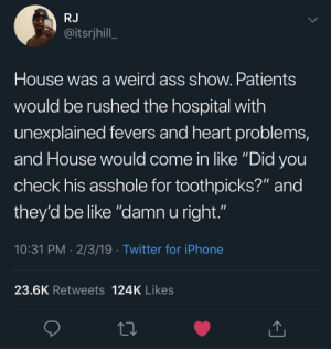 "Ass, Be Like, and Dank: RJ  @itsrjhill  House was a weird ass show. Patients  would be rushed the hospital with  unexplained fevers and heart problems,  and House would come in like ""Did vou  check his asshole for toothpicks?"" and  they'd be like ""damn u right.""  10:31 PM 2/3/19 Twitter for iPhone  23.6K Retweets 124K Likes House was a weird ass show by evanyak MORE MEMES"