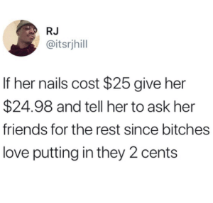 For real though he spot on by Totes_Goatz MORE MEMES: RJ  @itsrjhill  If her nails cost $25 give her  $24.98 and tell her to ask her  friends for the rest since bitches  love putting in they 2 cents For real though he spot on by Totes_Goatz MORE MEMES