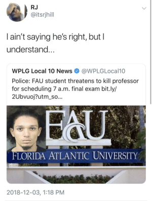 Hope the professor gets jail time by GoldenKushGod MORE MEMES: RJ  @itsrjhill  l ain't saying he's right, but l  understand  WPLG Local 10 NewsWPLGLocal10  Police: FAU student threatens to kill professor  for scheduling 7 a.m. final exam bit.ly/  2Ubvuoj?utm_so...  FLORIDA ATLANTIC UNIVERSITY  2018-12-03, 1:18 PM Hope the professor gets jail time by GoldenKushGod MORE MEMES
