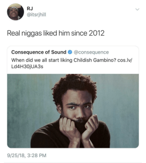 The realest liked him since before Childish Gambino by HRMisHere MORE MEMES: RJ  @itsrjhill  Real niggas liked him since 2012  consequence of Sound·@consequence  When did we all start liking Childish Gambino? cos.lv/  Ld4H30jUA3s  9/25/18, 3:28 PM The realest liked him since before Childish Gambino by HRMisHere MORE MEMES