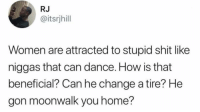 Memes, Shit, and Home: RJ  @itsrjhill  Women are attracted to stupid shit like  niggas that can dance. How is that  beneficial? Can he change a tire? He  gon moonwalk you home? Daily 📠