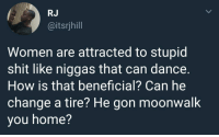 Shit, Home, and Women: RJ  @itsrjhill  Women are attracted to stupid  shit like niggas that can dance.  How is that beneficial? Can he  change a tire? He gon moonwalk  you home? Priorities.