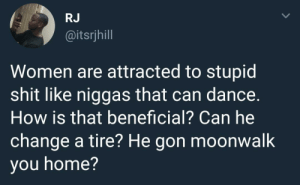 Dank, Memes, and Shit: RJ  @itsrjhill  Women are attracted to stupid  shit like niggas that can dance.  How is that beneficial? Can he  change a tire? He gon moonwalk  you home? Priorities. by andr-wb MORE MEMES