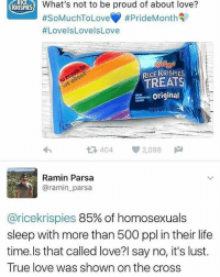 "Feminism, Lgbt, and Life: RK  What's not to be proud of about love?  #SoMuchToLove() #PrideMonth  #LovelsLovelsLove  KRISPIES  RICE KRISPIES  TREATS  original  NETWTO78  404 ep 2,098 a  Ramin Parsa  @ramin_parsa  @ricekrispies 85% of homosexuals  sleep with more than 500 ppl in their life  time.ls that called love?l say no, it's lust.  True love was shown on the cross HOTLINES: | LGBT Hotline: 8664887386 Suicide Hotline: 18002738255 Transgender Hotline: 8775658860 Self Harm Hotline: 18003668288 Abuse Hotline: 18007997233 Sexual Assault Hotline: 8779955247 Eating Disorder Hotline: 18009312237 Crisis Text Line: Text ""HOME"" 741-741 