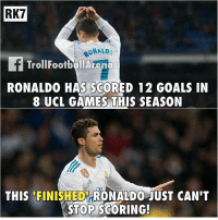 Goals, Memes, and Games: RK7  RONALD  TrollFootballArend  RONALDO  HAS SCORED 12 GOALS IN  8 UCL GAMES THIS SEASON  t,  THIS FINISHED RONALDO JUST CAN'T  STOP SCORING Finished ronaldo for you!