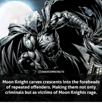 Memes, Savage, and Avengers: rl  ODAILYCOMICFACTS  Moon Knight carves crescents into the foreheads  of repeated offenders. Making them not only  criminals but as victims of Moon Knights rage. Moon Knight is a savage! What do you think of Moon Knight? • marvel marvelcomics comics marvelheroes marvelvillains hero heroes villains villain avengers avengersassemble marvelstudios marvelmovies marvelfacts marvelcomicfacts dailyfacts comicfacts comic mcu dailycomicfacts