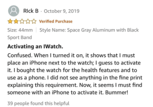 Review for the newest apple watch: Rlck B  October 9, 2019  Verified Purchase  Style Name: Space Gray Aluminum with Black  Size: 44mm  Sport Band  Activating an IWatch.  Confused. When I turned it on, it shows that I must  place an iPhone next to the watch; I guess to activate  it. I bought the watch for the health features and to  use as a phone. I did not see anything in the fine print  explaining this requirement. Now, it seems I must find  someone with an iPhone to activate it. Bummer!  39 people found this helpful Review for the newest apple watch