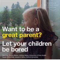 Bored, Memes, and 🤖: RLD  NOMI  Want to be a  great parent?  Let your children  be bored  Sources: Teresa Belton, visiting fellow, University of East Anglia  Susan Greenfield, research fellow, Oxford University I totally agree with this. What do you think?