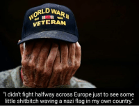 "Thoughts?: RLD WAR  VETERAN  1945  ""I didn't fight halfway across Europe just to see some  little shitbitch waving a nazi flag in my own country."" Thoughts?"