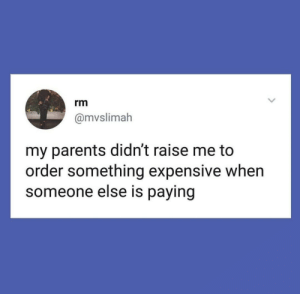 Parents, They, and Order: rm  @mvslimah  my parents didn't raise me to  order something expensive when  someone else is paying They raised me well