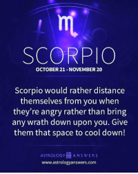 Memes, Astrology, and Cool: rm  SCORPIO  OCTOBER 21- NOVEMBER 20  Scorpio would rather distance  themselves from you wher  they're angry rather than bring  any wrath down upon you. Give  them that space to cool down!  ASTROLOGY ANSWERS  www.astrologyanswers.com scorpio♏♏♏