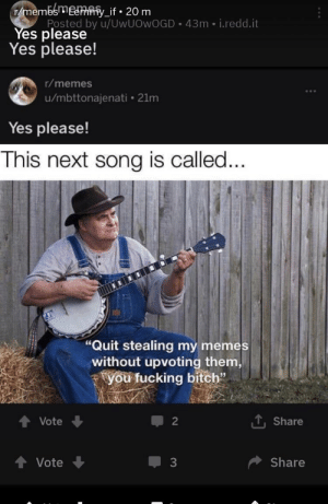 """Bitch, Fucking, and Memes: rmemesmemmy_if. 20 m  Posted by u/UWUOWOGD 43m i.redd.it  Yes please  Yes please!  r/memes  u/mbttonajenati 21m  Yes please!  This next song is called..  """"Quit stealing my  without upvoting them  you fucking bitch""""  memes  Share  Vote  2  Share  Vote  3 Yes please"""
